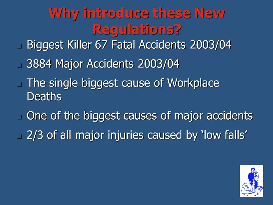 Why introduce these New Regulations? Biggest Killer 67 Fatal Accidents 2003/04 Biggest Killer 67 Fatal Accidents 2003/04 3884 Major Accidents 2003/04
