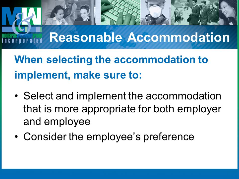 Reasonable Accommodation When selecting the accommodation to implement, make sure to: Select and implement the accommodation that is more appropriate