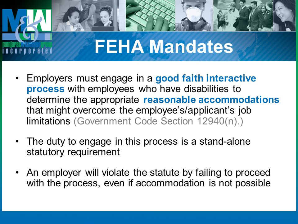 FEHA Mandates Employers must engage in a good faith interactive process with employees who have disabilities to determine the appropriate reasonable a