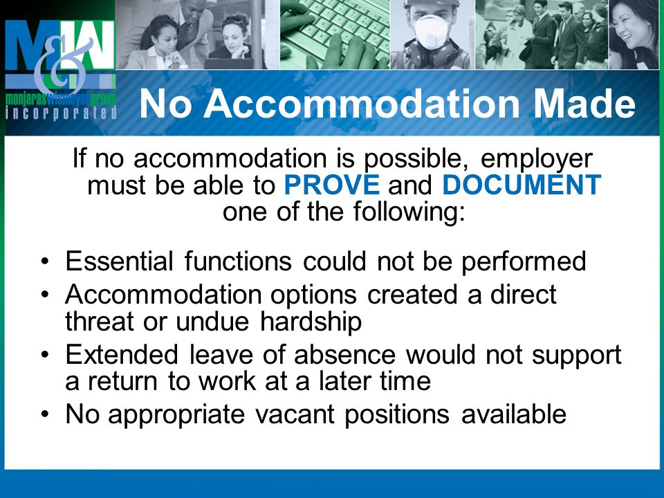 No Accommodation Made If no accommodation is possible, employer must be able to PROVE and DOCUMENT one of the following: Essential functions could not