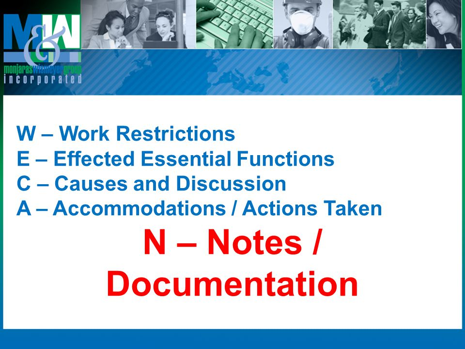 W – Work Restrictions E – Effected Essential Functions C – Causes and Discussion A – Accommodations / Actions Taken N – Notes / Documentation