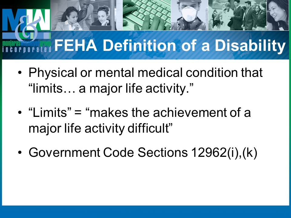 FEHA Definition of a Disability Physical or mental medical condition that limits… a major life activity. Limits = makes the achievement of a major lif