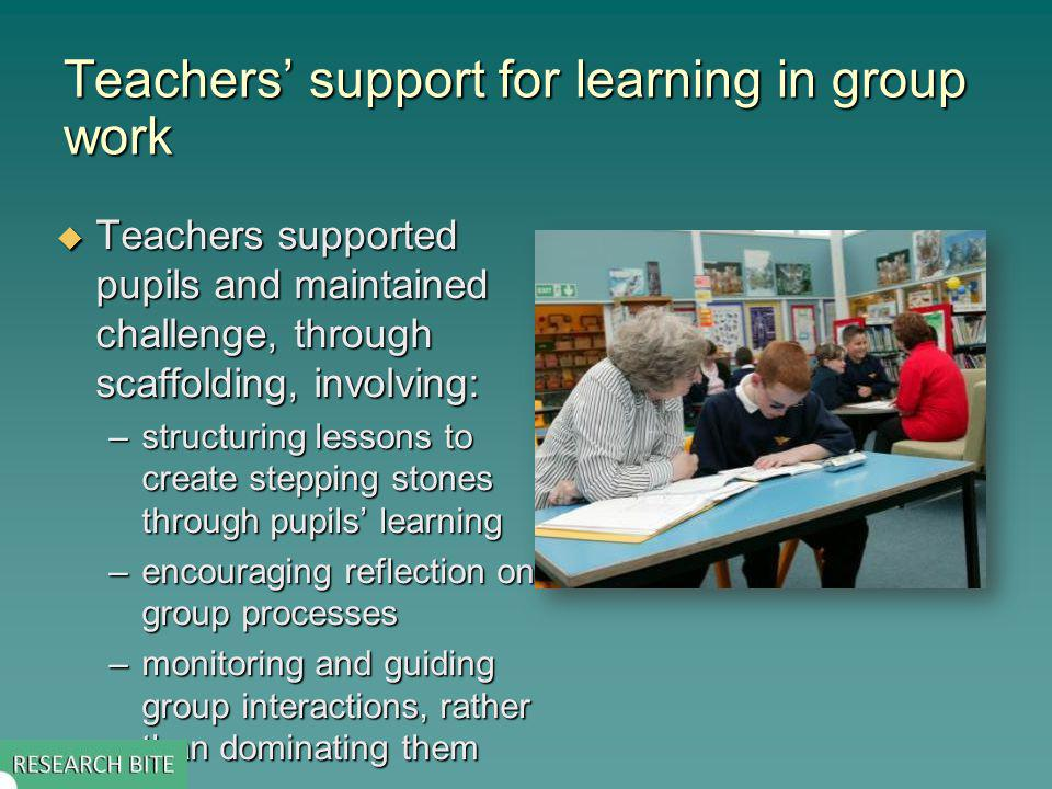 Teachers support for learning in group work Teachers supported pupils and maintained challenge, through scaffolding, involving: Teachers supported pupils and maintained challenge, through scaffolding, involving: –structuring lessons to create stepping stones through pupils learning –encouraging reflection on group processes –monitoring and guiding group interactions, rather than dominating them