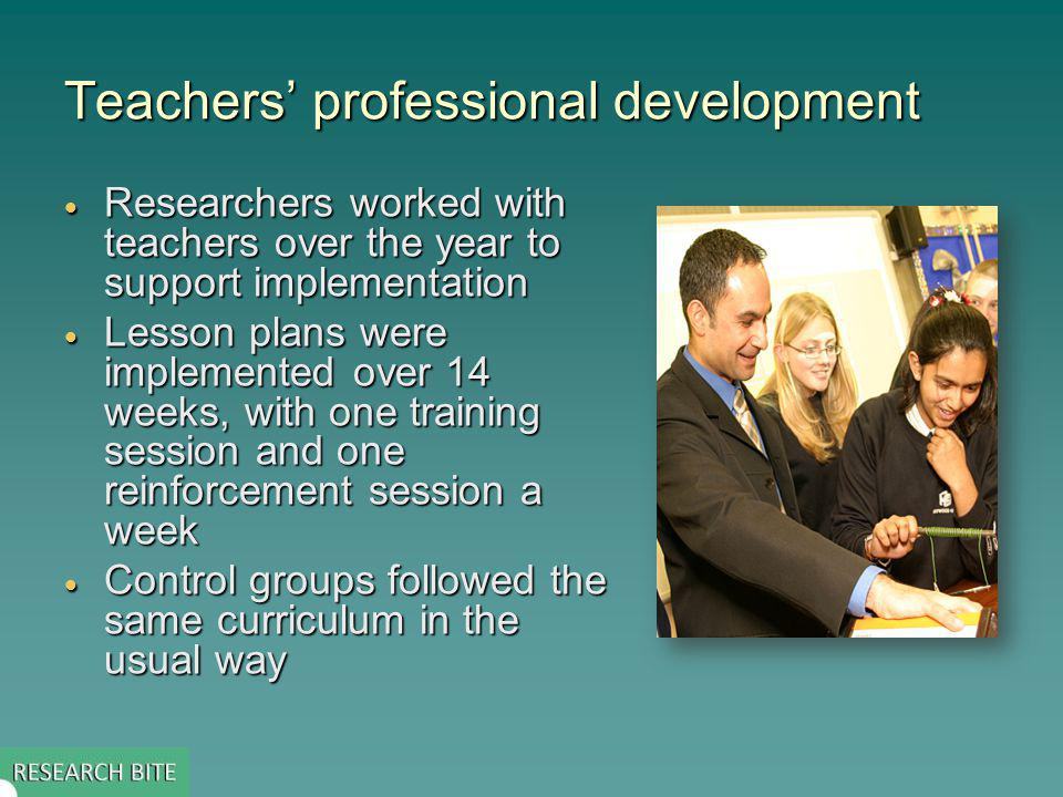 Teachers professional development Researchers worked with teachers over the year to support implementation Researchers worked with teachers over the year to support implementation Lesson plans were implemented over 14 weeks, with one training session and one reinforcement session a week Lesson plans were implemented over 14 weeks, with one training session and one reinforcement session a week Control groups followed the same curriculum in the usual way Control groups followed the same curriculum in the usual way