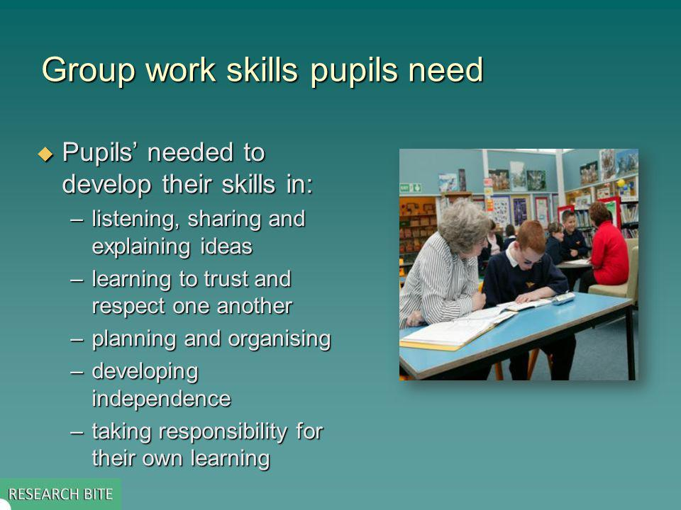 Group work skills pupils need Pupils needed to develop their skills in: Pupils needed to develop their skills in: –listening, sharing and explaining ideas –learning to trust and respect one another –planning and organising –developing independence –taking responsibility for their own learning
