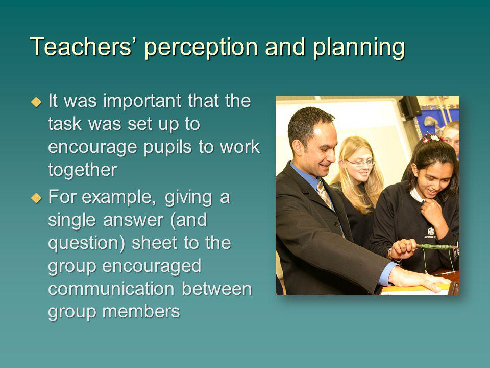 Teachers perception and planning It was important that the task was set up to encourage pupils to work together It was important that the task was set up to encourage pupils to work together For example, giving a single answer (and question) sheet to the group encouraged communication between group members For example, giving a single answer (and question) sheet to the group encouraged communication between group members