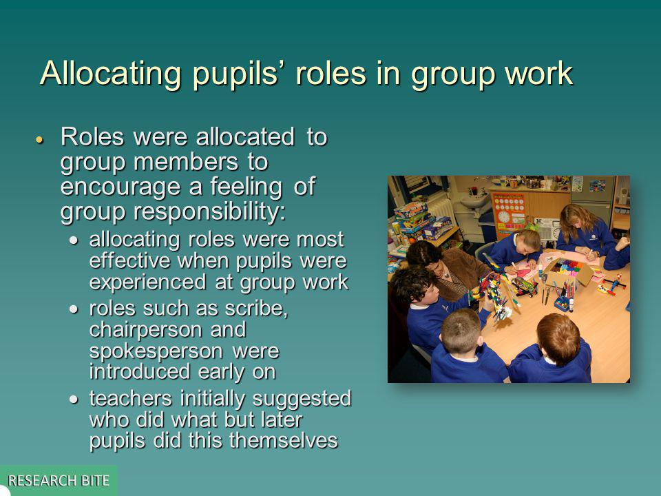 Allocating pupils roles in group work Roles were allocated to group members to encourage a feeling of group responsibility: Roles were allocated to group members to encourage a feeling of group responsibility: allocating roles were most effective when pupils were experienced at group work allocating roles were most effective when pupils were experienced at group work roles such as scribe, chairperson and spokesperson were introduced early on roles such as scribe, chairperson and spokesperson were introduced early on teachers initially suggested who did what but later pupils did this themselves teachers initially suggested who did what but later pupils did this themselves