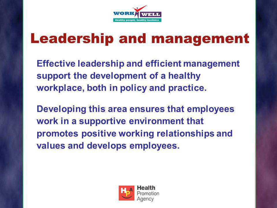 Leadership and management Effective leadership and efficient management support the development of a healthy workplace, both in policy and practice. D