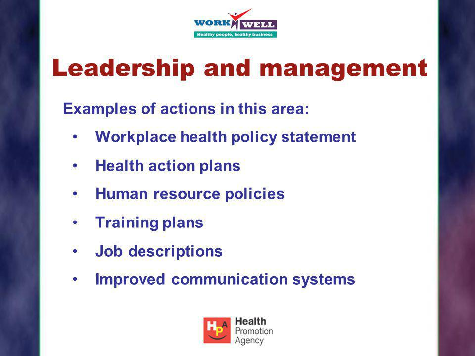 Leadership and management Examples of actions in this area: Workplace health policy statement Health action plans Human resource policies Training pla