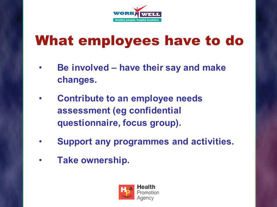 What employees have to do Be involved – have their say and make changes. Contribute to an employee needs assessment (eg confidential questionnaire, fo