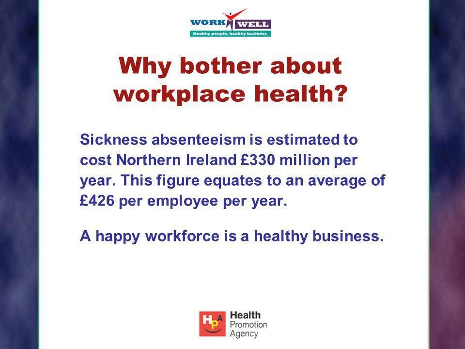 Why bother about workplace health? Sickness absenteeism is estimated to cost Northern Ireland £330 million per year. This figure equates to an average