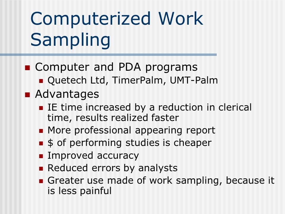 Computer and PDA programs Quetech Ltd, TimerPalm, UMT-Palm Advantages IE time increased by a reduction in clerical time, results realized faster More professional appearing report $ of performing studies is cheaper Improved accuracy Reduced errors by analysts Greater use made of work sampling, because it is less painful Computerized Work Sampling