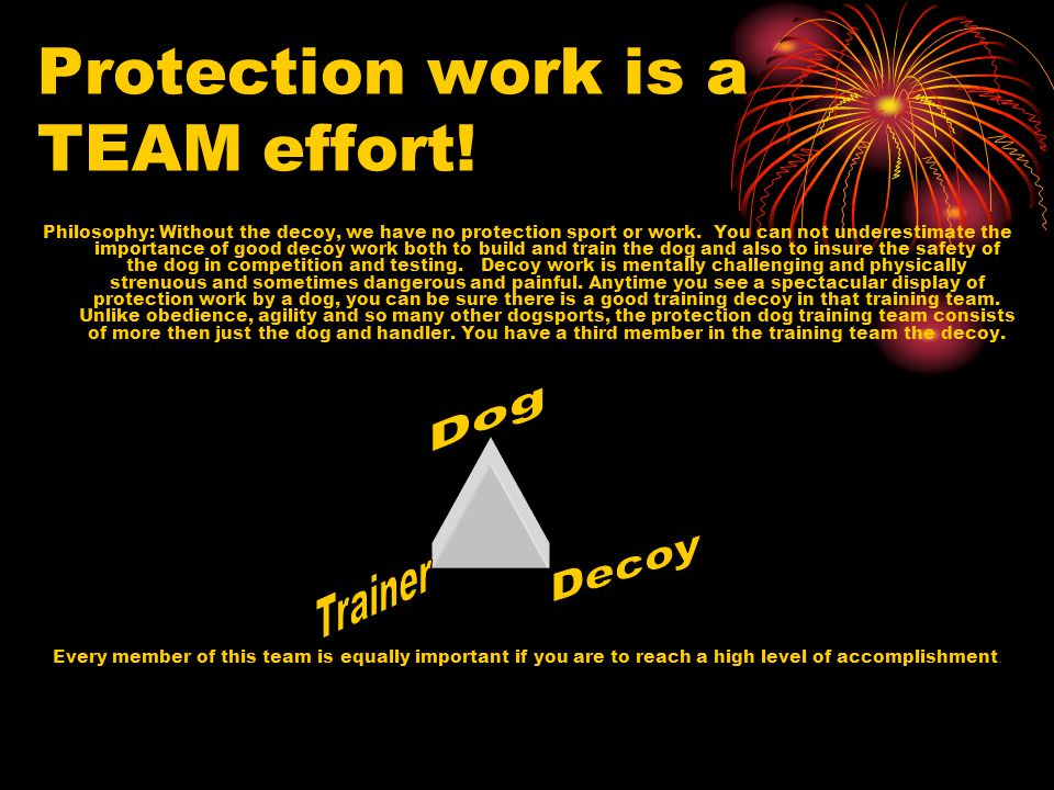 Protection work is a TEAM effort! Philosophy: Without the decoy, we have no protection sport or work. You can not underestimate the importance of good