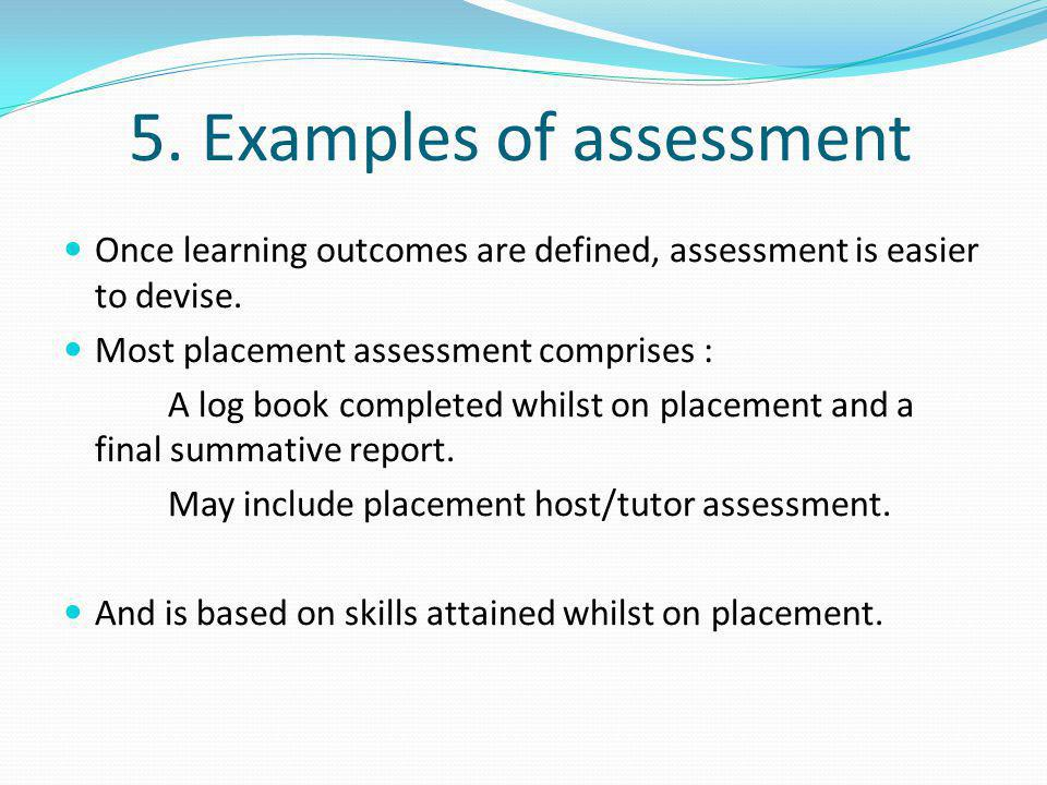 5. Examples of assessment Once learning outcomes are defined, assessment is easier to devise. Most placement assessment comprises : A log book complet