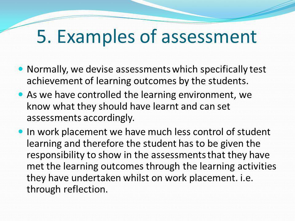5. Examples of assessment Normally, we devise assessments which specifically test achievement of learning outcomes by the students. As we have control