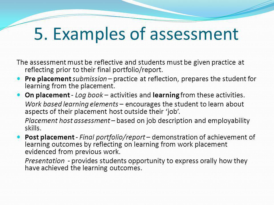 5. Examples of assessment The assessment must be reflective and students must be given practice at reflecting prior to their final portfolio/report. P