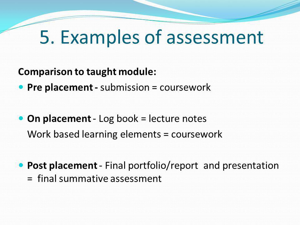 5. Examples of assessment Comparison to taught module: Pre placement - submission = coursework On placement - Log book = lecture notes Work based lear