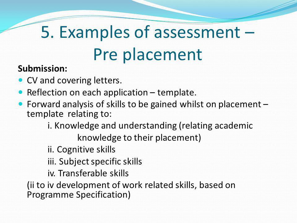 5. Examples of assessment – Pre placement Submission: CV and covering letters. Reflection on each application – template. Forward analysis of skills t