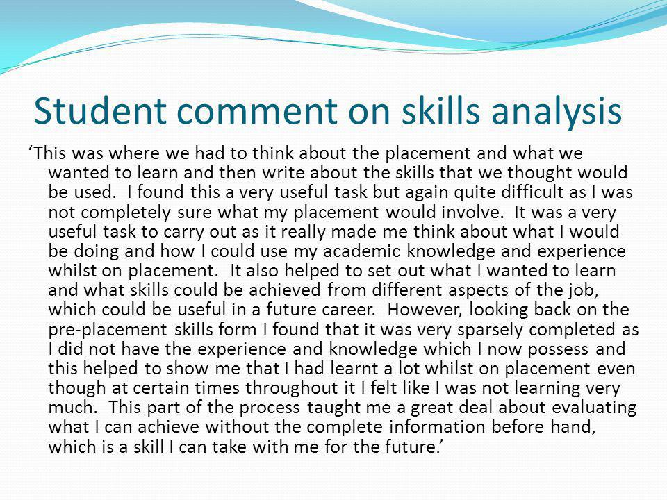Student comment on skills analysis This was where we had to think about the placement and what we wanted to learn and then write about the skills that