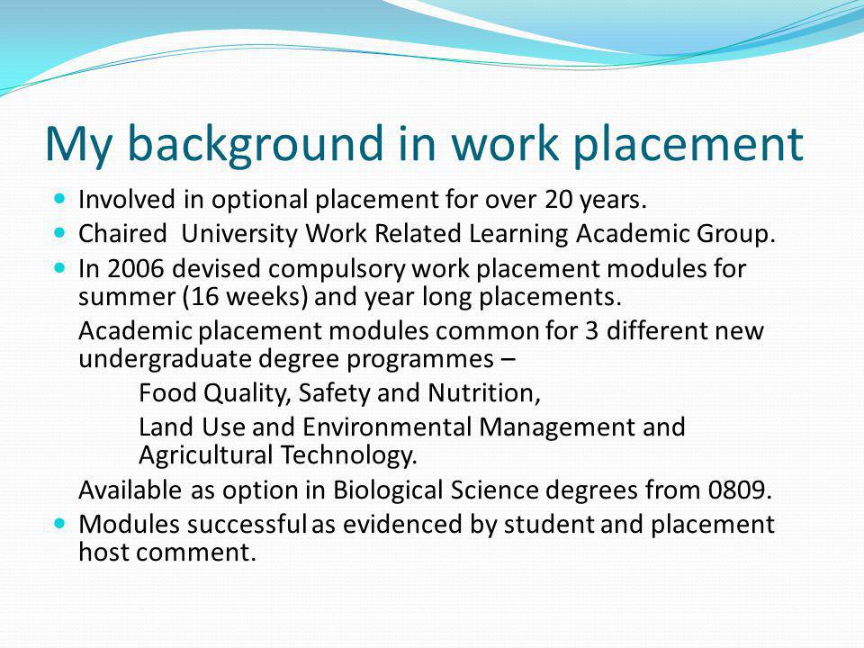 My background in work placement Involved in optional placement for over 20 years. Chaired University Work Related Learning Academic Group. In 2006 dev