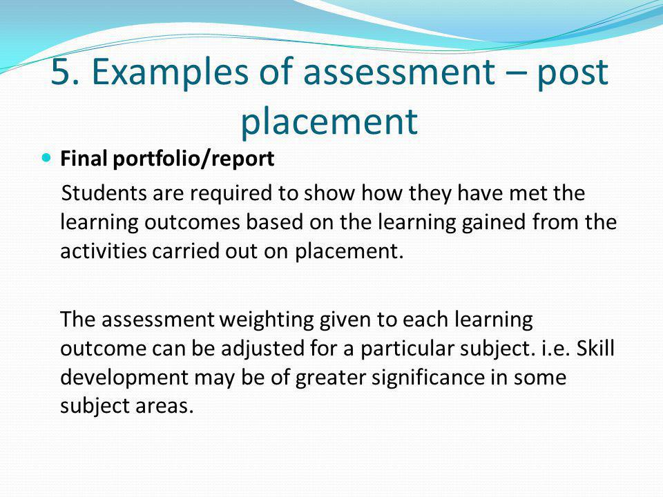 5. Examples of assessment – post placement Final portfolio/report Students are required to show how they have met the learning outcomes based on the l
