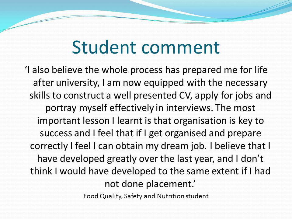 Student comment I also believe the whole process has prepared me for life after university, I am now equipped with the necessary skills to construct a