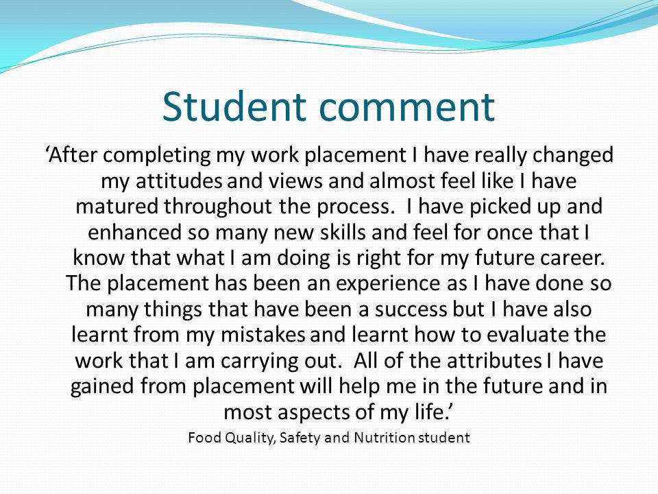 Student comment After completing my work placement I have really changed my attitudes and views and almost feel like I have matured throughout the pro