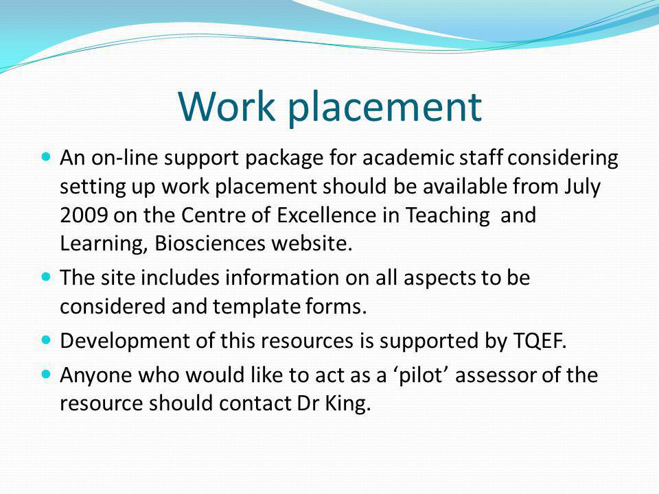 Work placement An on-line support package for academic staff considering setting up work placement should be available from July 2009 on the Centre of