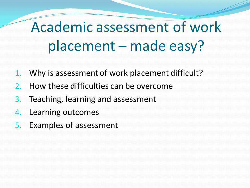 Academic assessment of work placement – made easy? 1. Why is assessment of work placement difficult? 2. How these difficulties can be overcome 3. Teac
