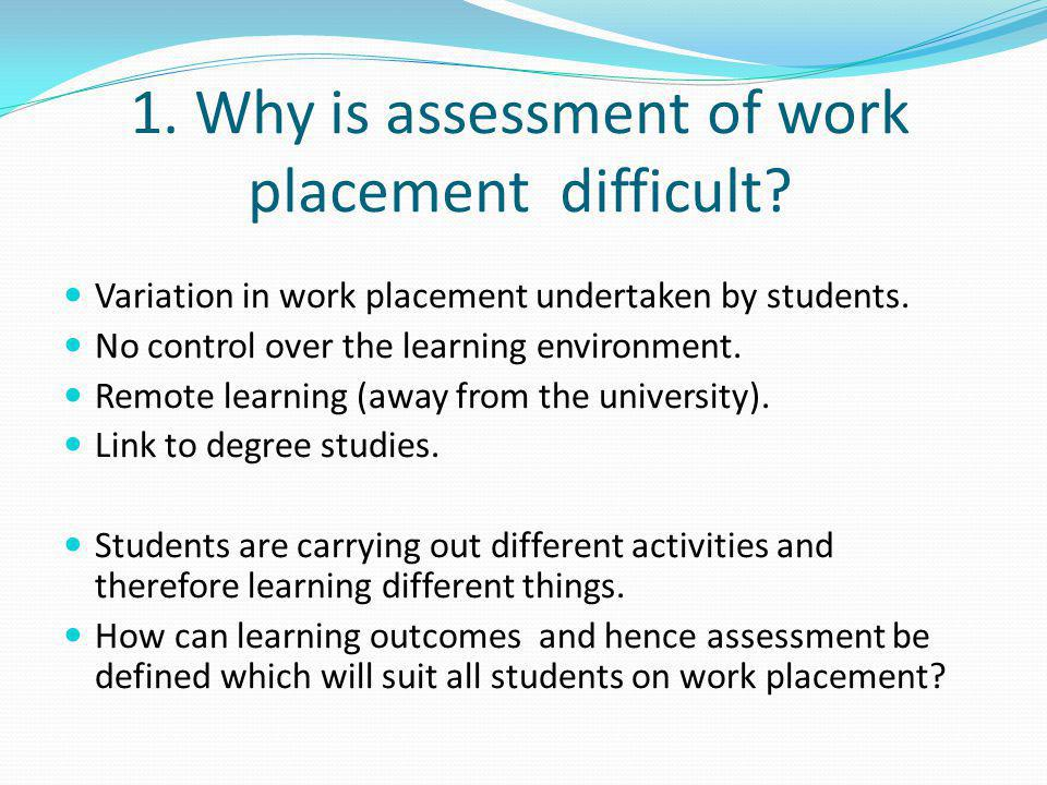 1. Why is assessment of work placement difficult? Variation in work placement undertaken by students. No control over the learning environment. Remote