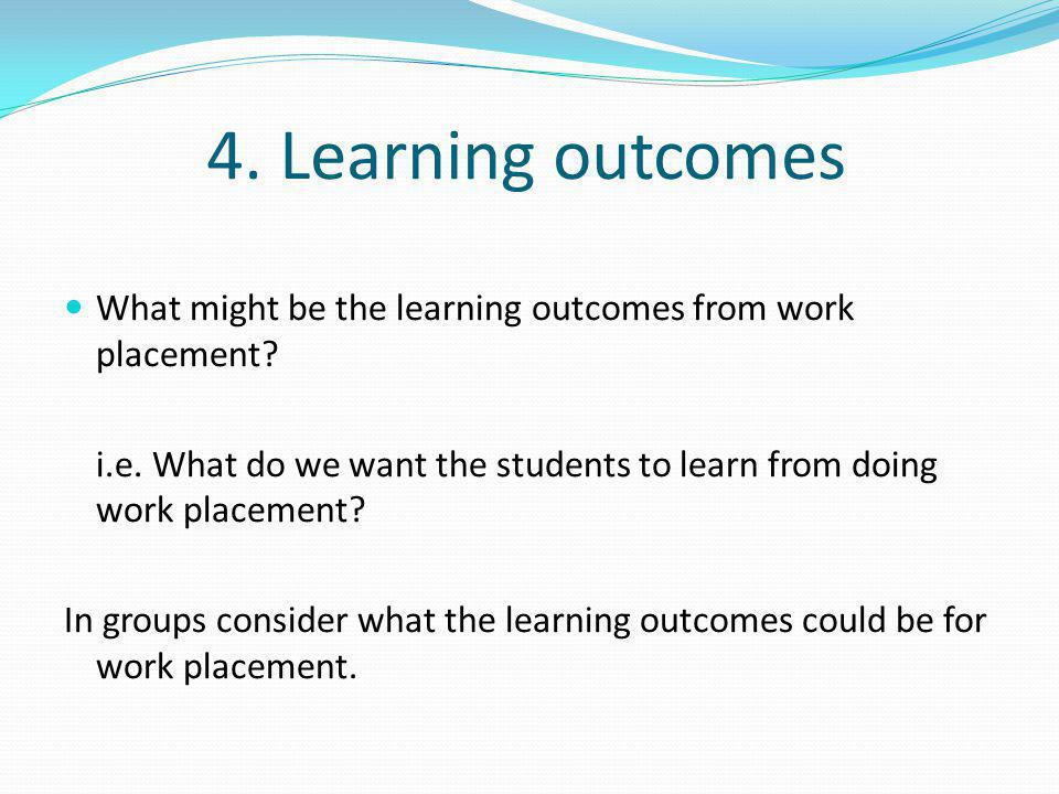 4. Learning outcomes What might be the learning outcomes from work placement? i.e. What do we want the students to learn from doing work placement? In