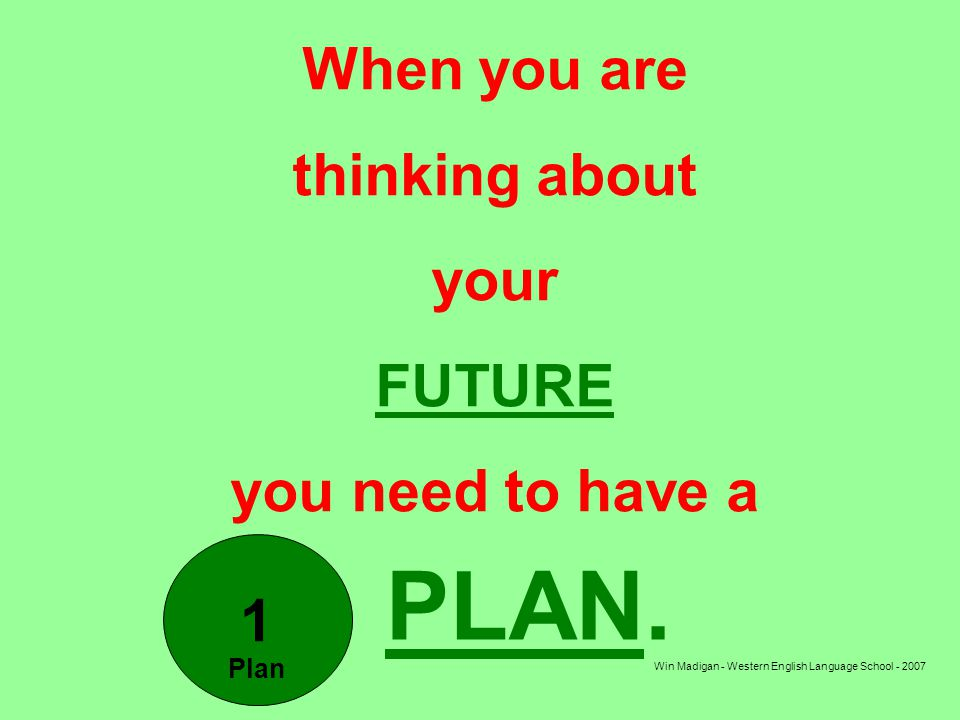 Win Madigan - Western English Language School - 2007 When you are thinking about your FUTURE you need to have a PLAN.