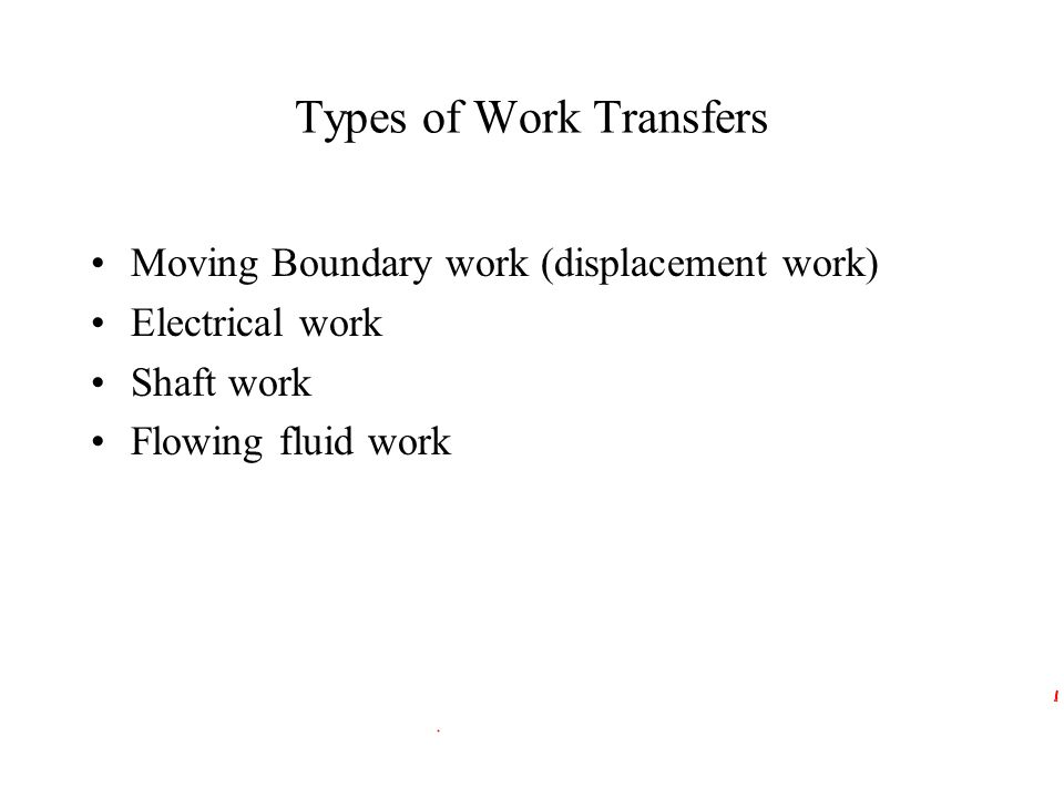 Types of Work Transfers Moving Boundary work (displacement work) Electrical work Shaft work Flowing fluid work