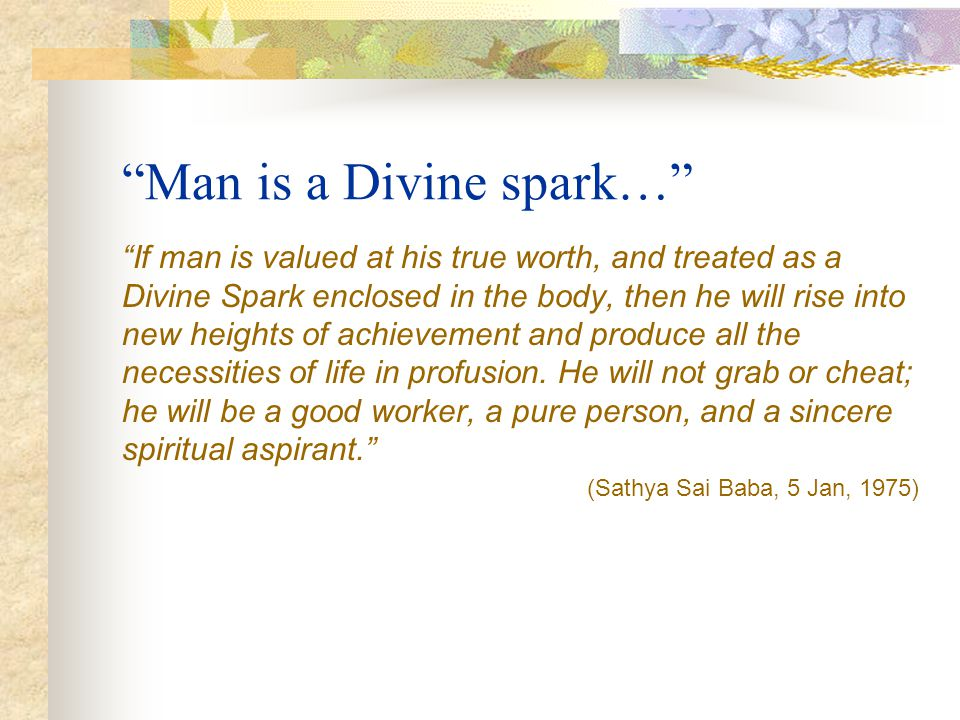 Man is a Divine spark… If man is valued at his true worth, and treated as a Divine Spark enclosed in the body, then he will rise into new heights of a