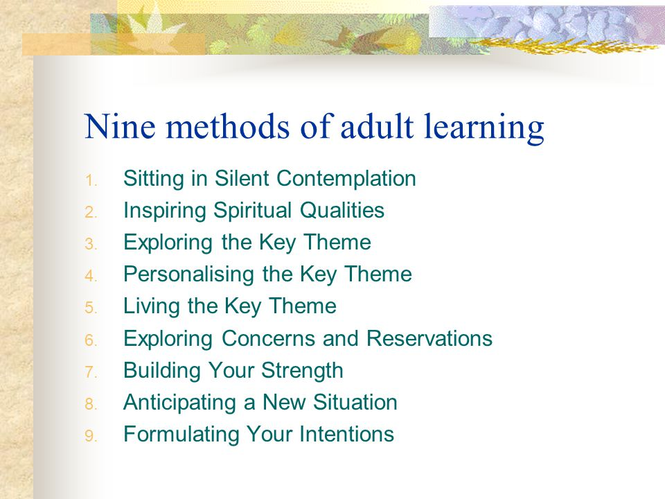 Nine methods of adult learning 1. Sitting in Silent Contemplation 2. Inspiring Spiritual Qualities 3. Exploring the Key Theme 4. Personalising the Key