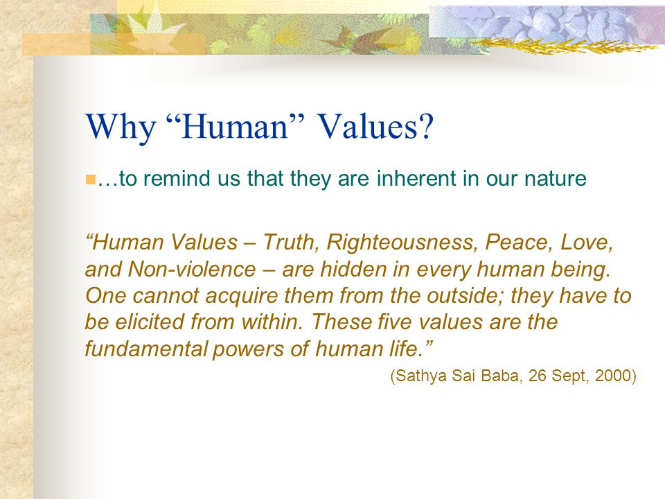 Why Human Values? …to remind us that they are inherent in our nature Human Values – Truth, Righteousness, Peace, Love, and Non-violence – are hidden i