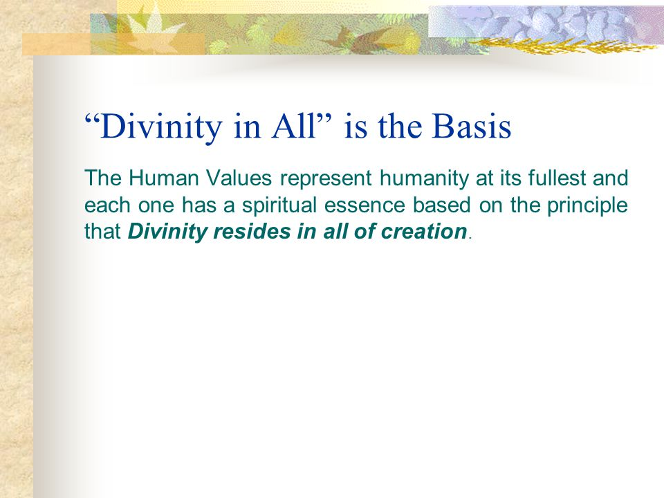 Divinity in All is the Basis The Human Values represent humanity at its fullest and each one has a spiritual essence based on the principle that Divin