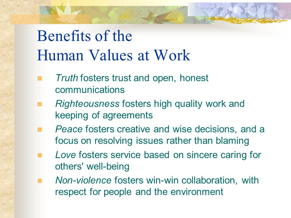 Benefits of the Human Values at Work Truth fosters trust and open, honest communications Righteousness fosters high quality work and keeping of agreem