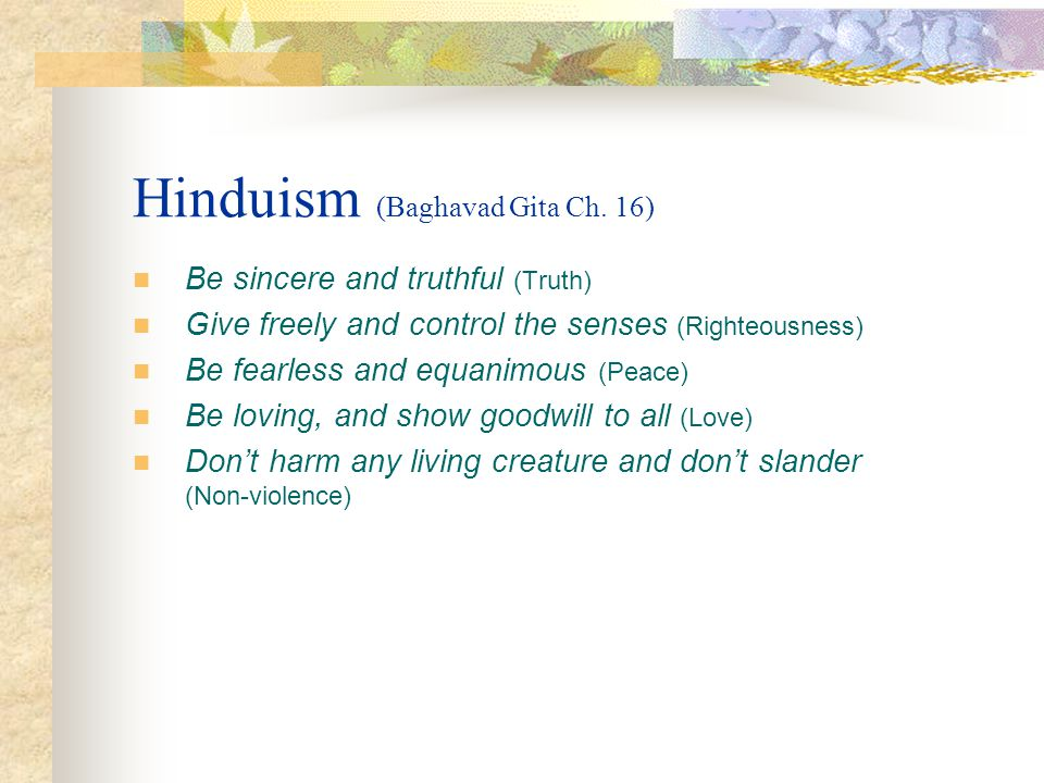 Hinduism (Baghavad Gita Ch. 16) Be sincere and truthful (Truth) Give freely and control the senses (Righteousness) Be fearless and equanimous (Peace)