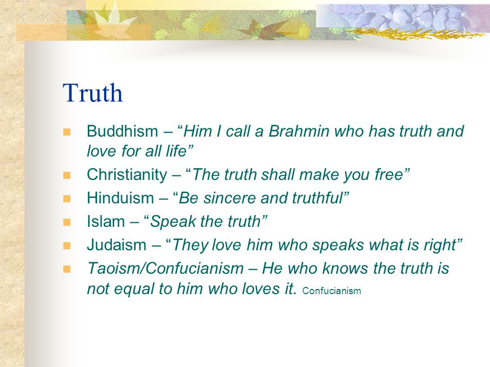 Truth Buddhism – Him I call a Brahmin who has truth and love for all life Christianity – The truth shall make you free Hinduism – Be sincere and truth