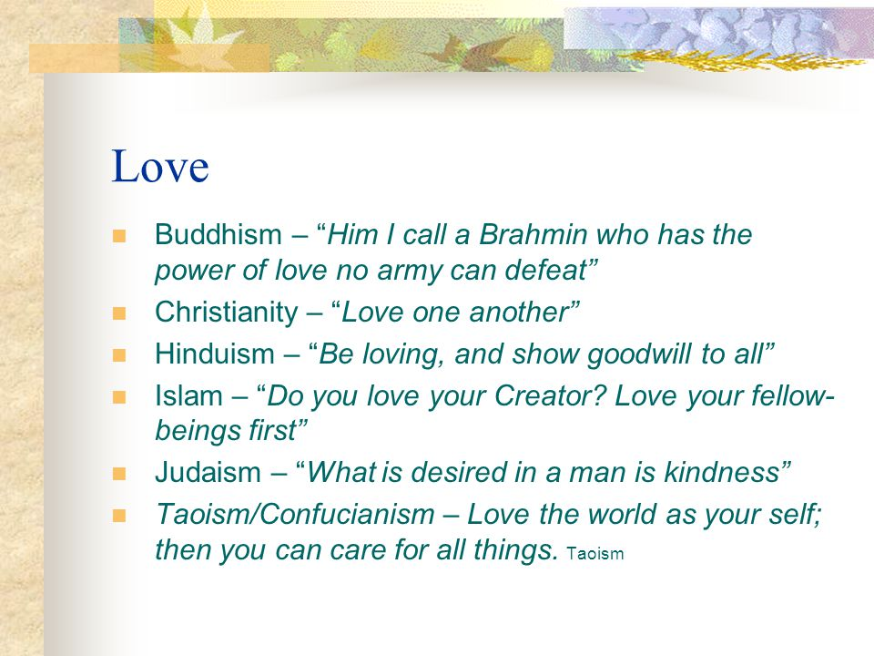 Love Buddhism – Him I call a Brahmin who has the power of love no army can defeat Christianity – Love one another Hinduism – Be loving, and show goodw