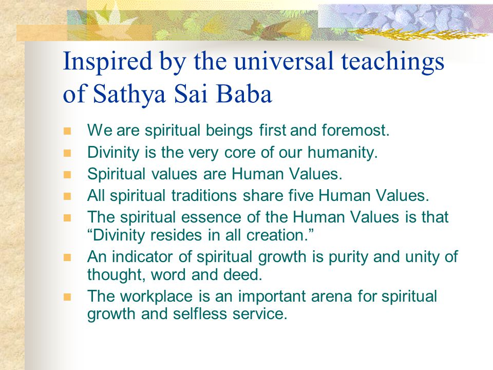 Inspired by the universal teachings of Sathya Sai Baba We are spiritual beings first and foremost. Divinity is the very core of our humanity. Spiritua