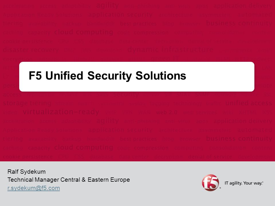F5 Unified Security Solutions Ralf Sydekum Technical Manager Central & Eastern Europe r.sydekum@f5.com