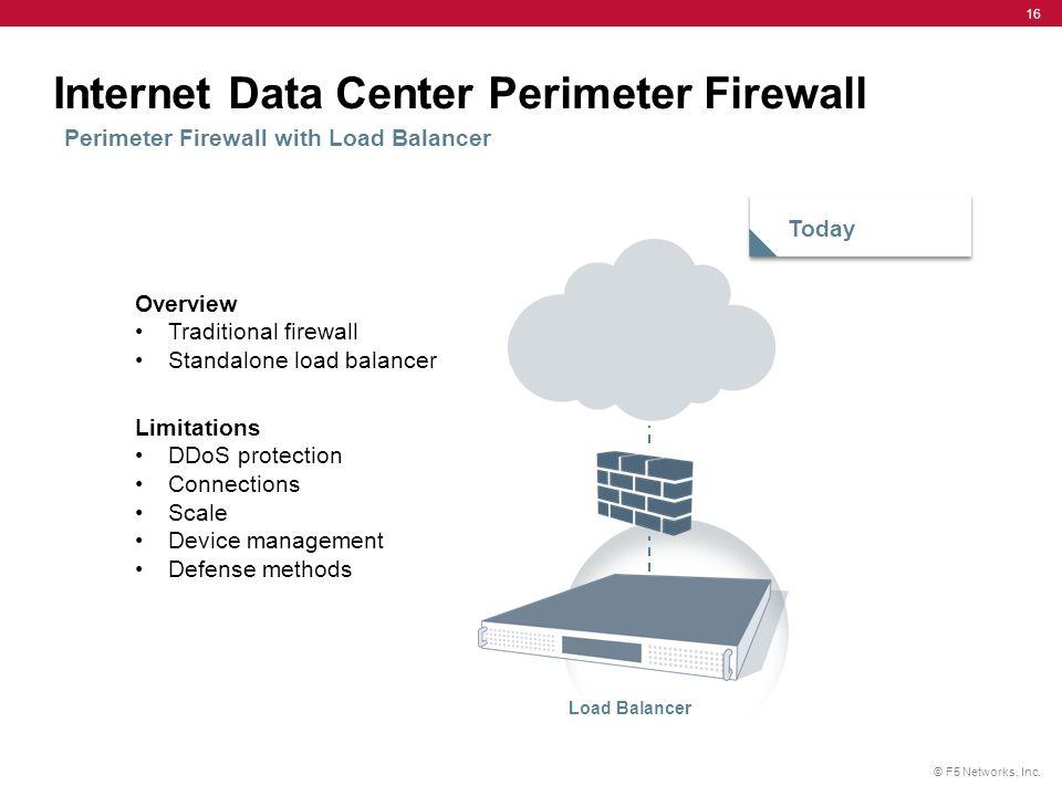 © F5 Networks, Inc. 16 Internet Data Center Perimeter Firewall Perimeter Firewall with Load Balancer Today Load Balancer Overview Traditional firewall