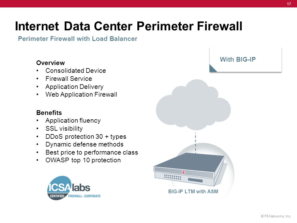 © F5 Networks, Inc. 17 Internet Data Center Perimeter Firewall Perimeter Firewall with Load Balancer With BIG-IP BIG-IP LTM with ASM Overview Consolid