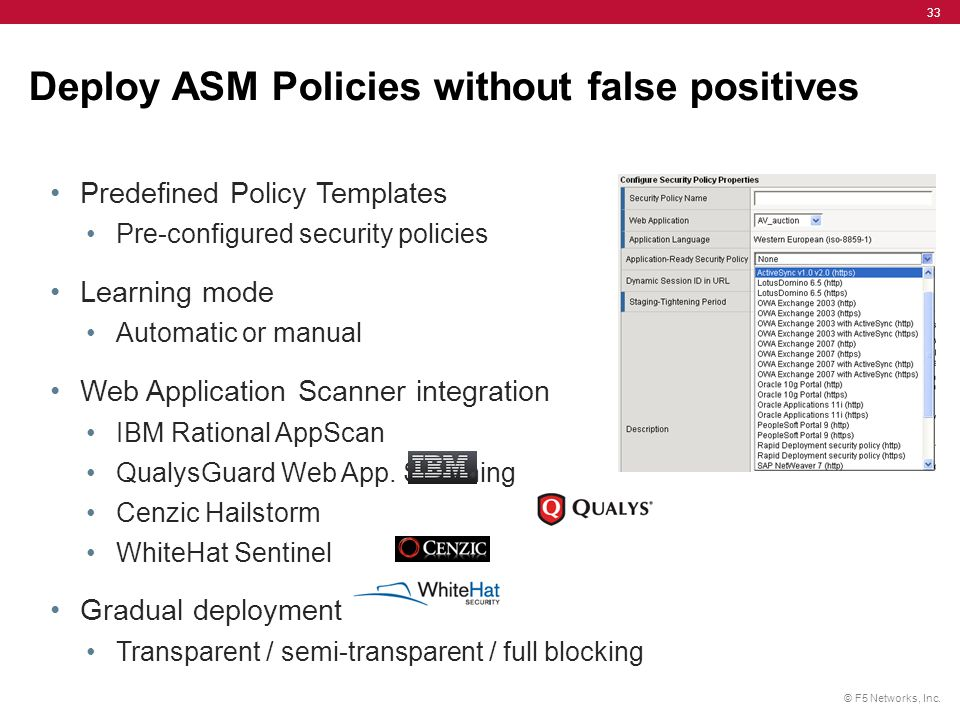 © F5 Networks, Inc. 33 Deploy ASM Policies without false positives Predefined Policy Templates Pre-configured security policies Learning mode Automati