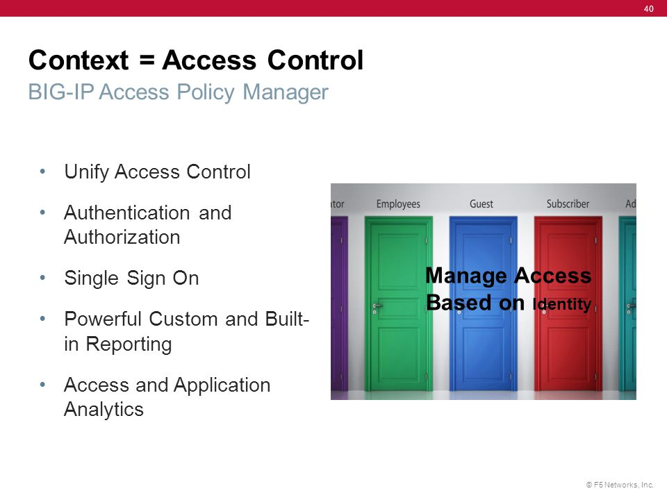 © F5 Networks, Inc. 40 Unify Access Control Authentication and Authorization Single Sign On Powerful Custom and Built- in Reporting Access and Applica