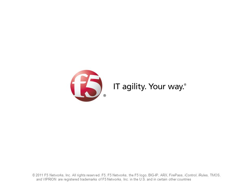 © 2011 F5 Networks, Inc. All rights reserved. F5, F5 Networks, the F5 logo, BIG-IP, ARX, FirePass, iControl, iRules, TMOS, and VIPRION are registered