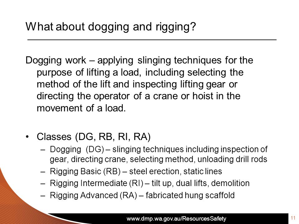 www.dmp.wa.gov.au/ResourcesSafety What about dogging and rigging? Dogging work – applying slinging techniques for the purpose of lifting a load, inclu