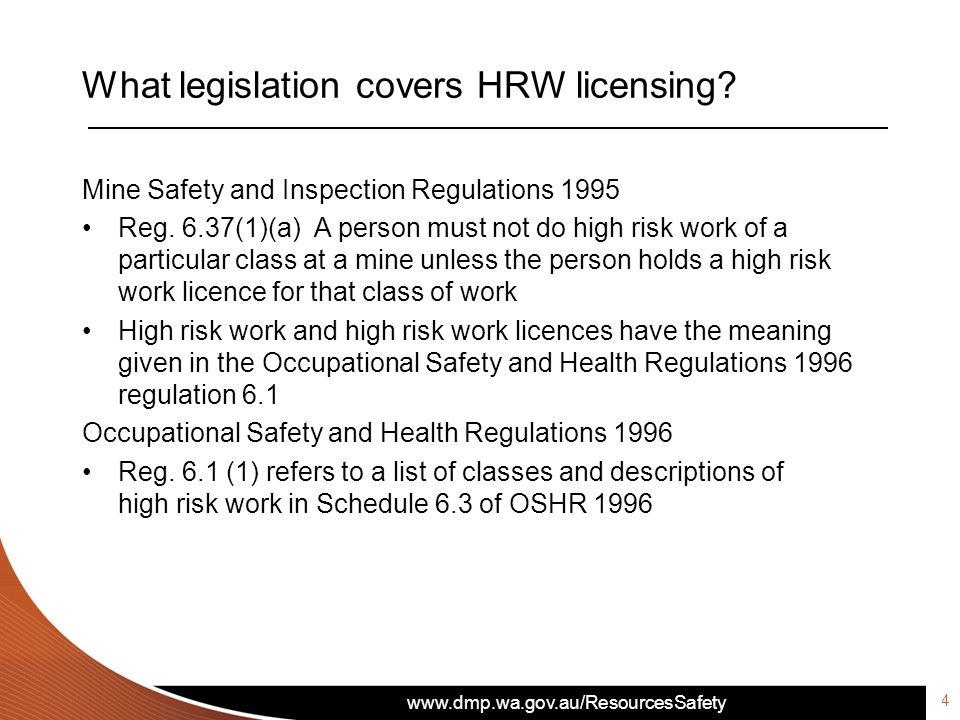 www.dmp.wa.gov.au/ResourcesSafety What legislation covers HRW licensing? Mine Safety and Inspection Regulations 1995 Reg. 6.37(1)(a) A person must not